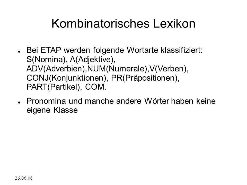 26.06.08 Kombinatorisches Lexikon Bei ETAP werden folgende Wortarte klassifiziert: S(Nomina), A(Adjektive), ADV(Adverbien),NUM(Numerale),V(Verben), CONJ(Konjunktionen), PR(Präpositionen), PART(Partikel), COM.