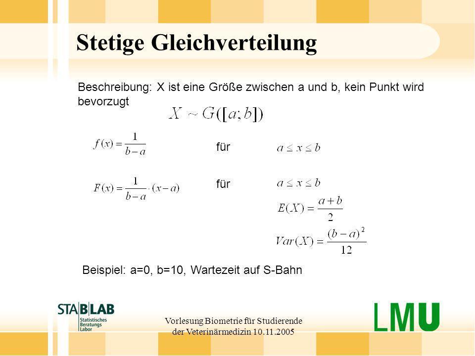 Vorlesung Biometrie für Studierende der Veterinärmedizin 10.11.2005 Stetige Gleichverteilung für Beschreibung: X ist eine Größe zwischen a und b, kein