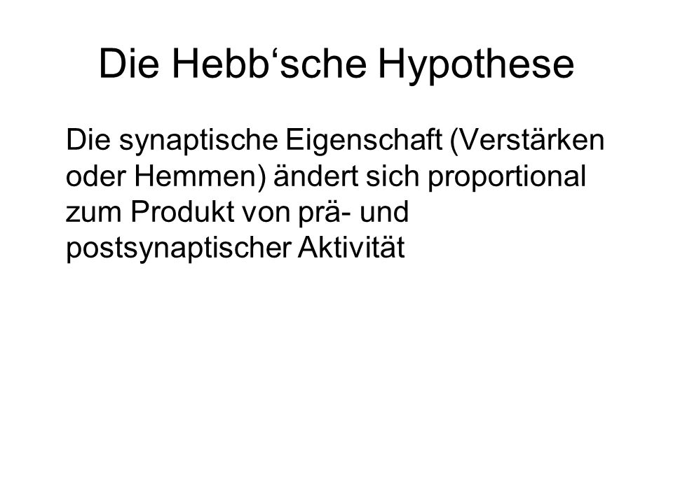 Die Hebbsche Hypothese Die synaptische Eigenschaft (Verstärken oder Hemmen) ändert sich proportional zum Produkt von prä- und postsynaptischer Aktivität