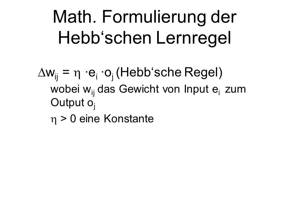 Math. Formulierung der Hebbschen Lernregel w ij = ·e i ·o j (Hebbsche Regel) wobei w ij das Gewicht von Input e i zum Output o j > 0 eine Konstante
