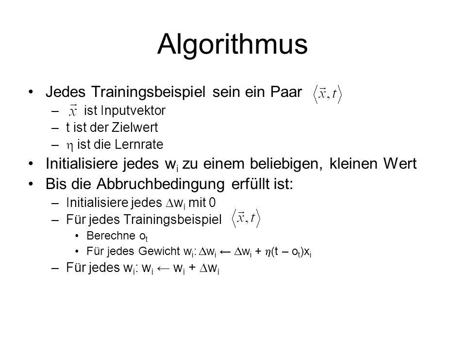 Algorithmus Jedes Trainingsbeispiel sein ein Paar – ist Inputvektor –t ist der Zielwert – ist die Lernrate Initialisiere jedes w i zu einem beliebigen, kleinen Wert Bis die Abbruchbedingung erfüllt ist: –Initialisiere jedes w i mit 0 –Für jedes Trainingsbeispiel Berechne o t Für jedes Gewicht w i : w i w i + (t – o t )x i –Für jedes w i : w i w i + w i