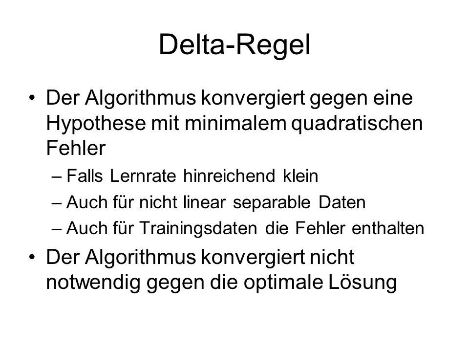 Delta-Regel Der Algorithmus konvergiert gegen eine Hypothese mit minimalem quadratischen Fehler –Falls Lernrate hinreichend klein –Auch für nicht linear separable Daten –Auch für Trainingsdaten die Fehler enthalten Der Algorithmus konvergiert nicht notwendig gegen die optimale Lösung