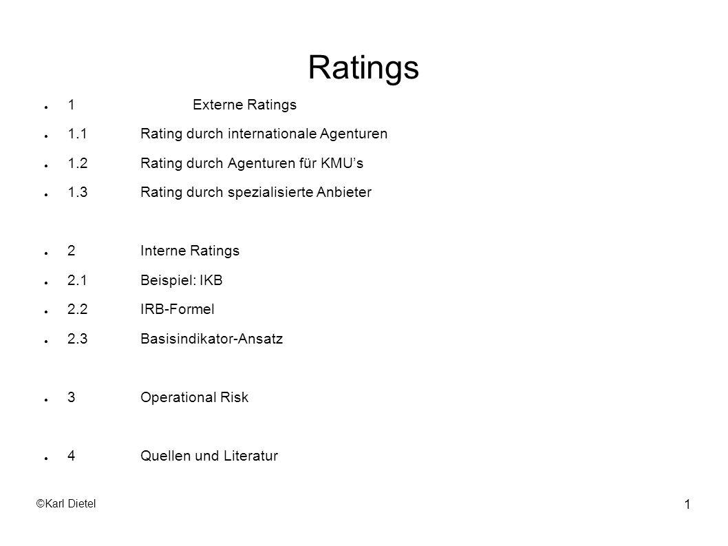 ©Karl Dietel 12 1.1 Externe Ratings Die ersten Drei: Standard & Poor s (http://www2.standardandpoors.com); Ratings seit 1923 Moody s (http://www.moodys.com); Ratings seit 1909 Fitch (http://www.fitchratings.com/); Ratings seit 1922 Diese Agenturen sind weltweit in über 100 Ländern präsent und ihre Ratings finden weltweit Aufmerksamkeit.