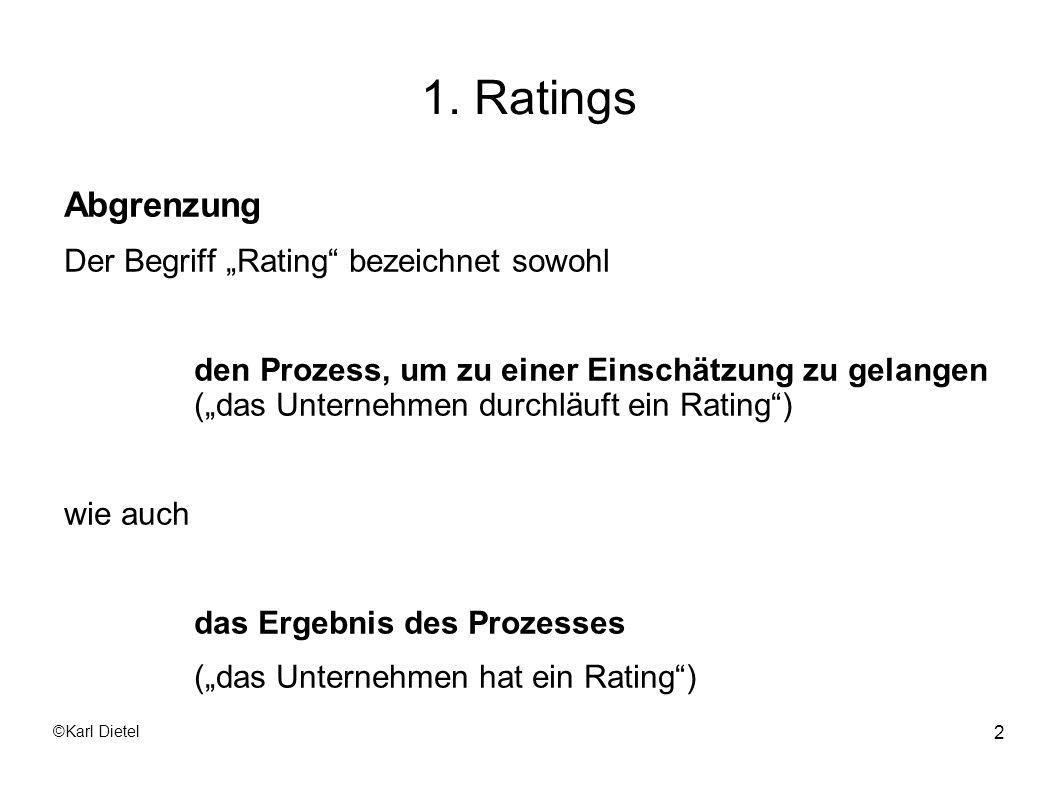 ©Karl Dietel 23 1.1 Externe Ratings Rating-Symbole von Moodys Investment Grade Bewertung: Höchste Qualität; geringstes Ausfallrisiko Aaa Hohe Qualität; starke Zahlungsfähigkeit Aa1, Aa2, Aa3 Gute Zahlungsfähigkeit A1, A2, A3 Mittlere Qualität; spekulative Elemente; Veränderungen der Baa1, Baa2,Baa3 Fundamentaldaten dürften zu nennenswerten Auswirkungen auf die Risikobewertung führen