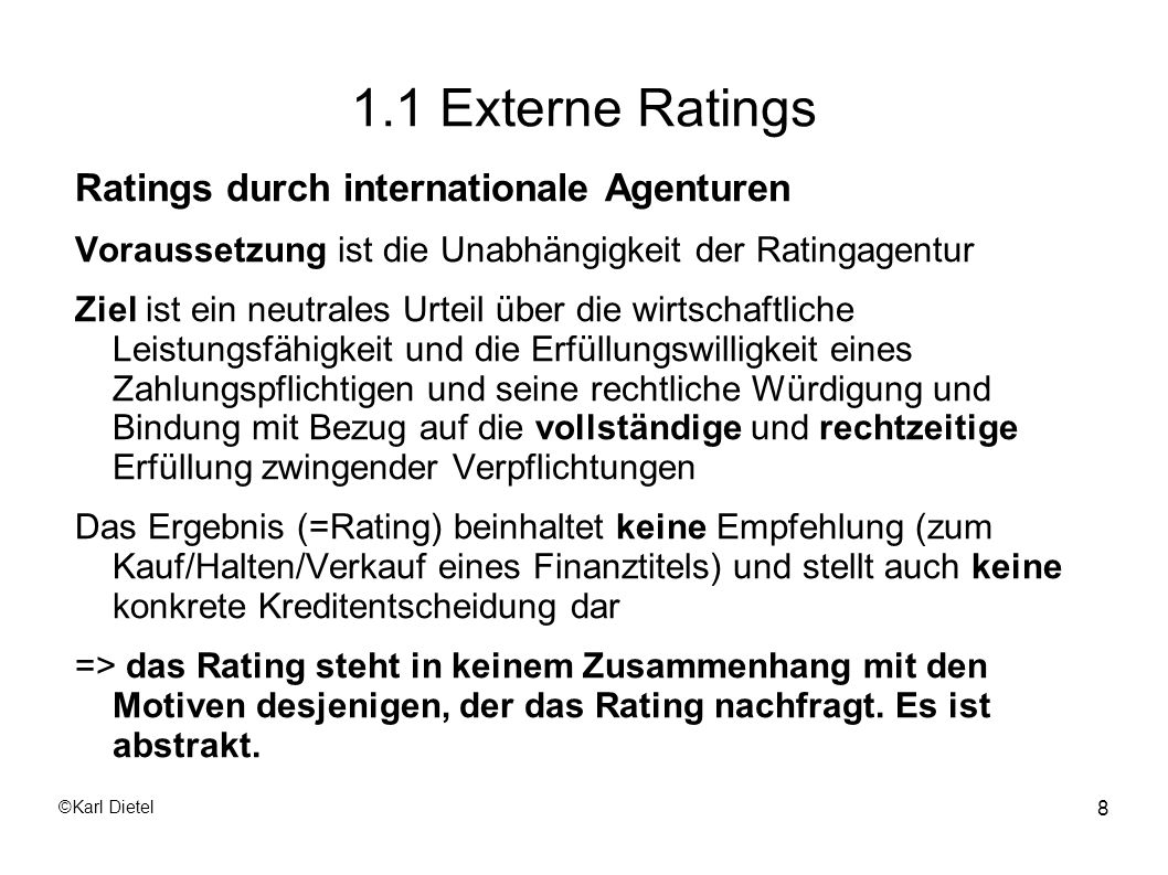 ©Karl Dietel 29 1.2 Externe Ratings Entsprechend diesem breiten Spektrum finden Ratingprozesse bei KMUs fast ausschliesslich unter Einschaltung eines Beraters statt, der das zu erreichende Ziel priorisiert aber gleichzeitig so viele Schnittstellen wie möglich zur anderweitigen Verwendung des Ratings offen lassen will.