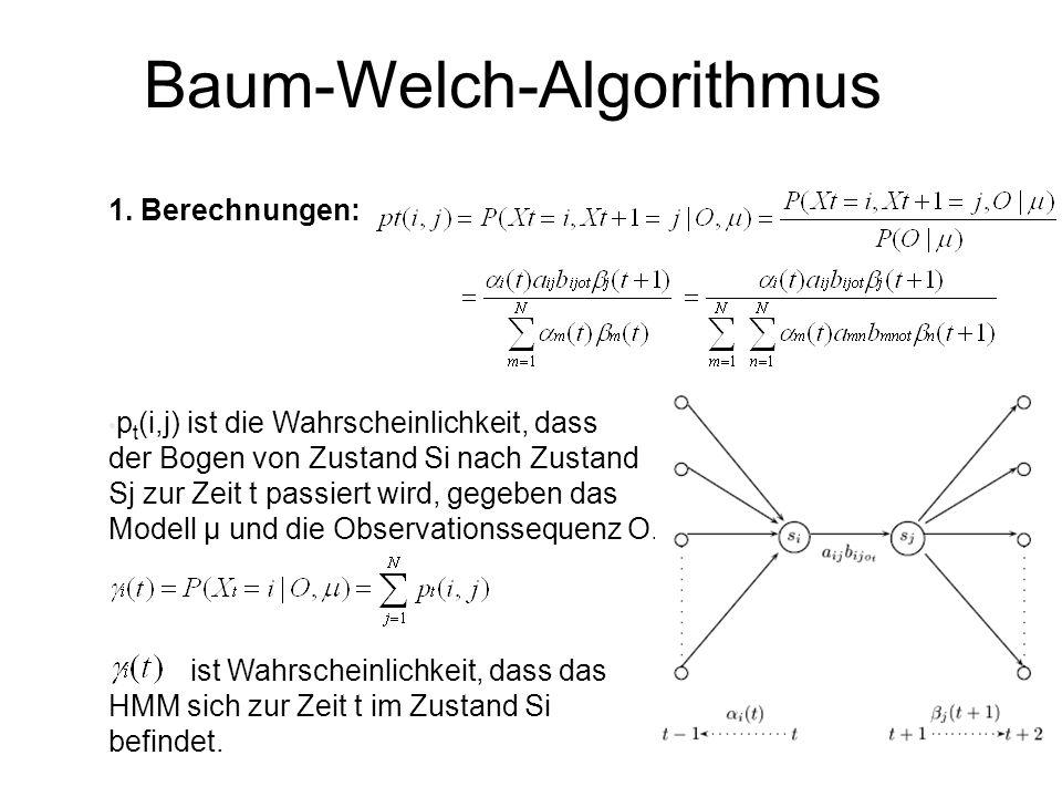 Baum-Welch-Algorithmus 1. Berechnungen: p t (i,j) ist die Wahrscheinlichkeit, dass der Bogen von Zustand Si nach Zustand Sj zur Zeit t passiert wird,