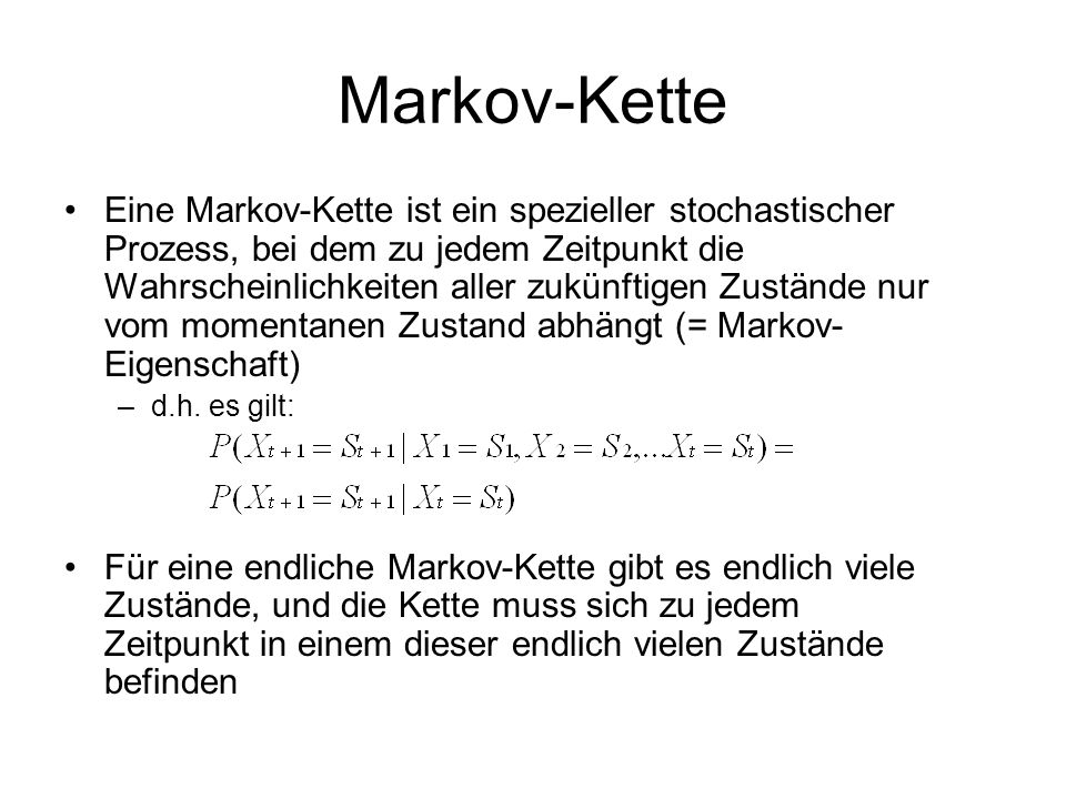 Markov-Kette Eine Markov-Kette ist ein spezieller stochastischer Prozess, bei dem zu jedem Zeitpunkt die Wahrscheinlichkeiten aller zukünftigen Zustän