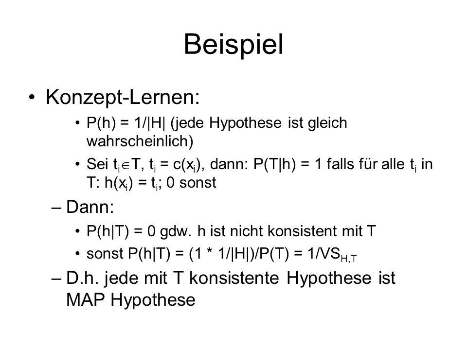 Beispiel Konzept-Lernen: P(h) = 1/|H| (jede Hypothese ist gleich wahrscheinlich) Sei t i T, t i = c(x i ), dann: P(T|h) = 1 falls für alle t i in T: h