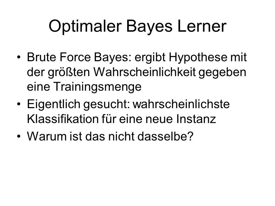 Optimaler Bayes Lerner Brute Force Bayes: ergibt Hypothese mit der größten Wahrscheinlichkeit gegeben eine Trainingsmenge Eigentlich gesucht: wahrscheinlichste Klassifikation für eine neue Instanz Warum ist das nicht dasselbe?