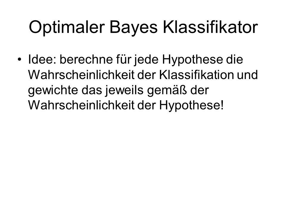 Optimaler Bayes Klassifikator Idee: berechne für jede Hypothese die Wahrscheinlichkeit der Klassifikation und gewichte das jeweils gemäß der Wahrscheinlichkeit der Hypothese!