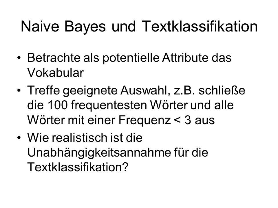 Naive Bayes und Textklassifikation Betrachte als potentielle Attribute das Vokabular Treffe geeignete Auswahl, z.B. schließe die 100 frequentesten Wör