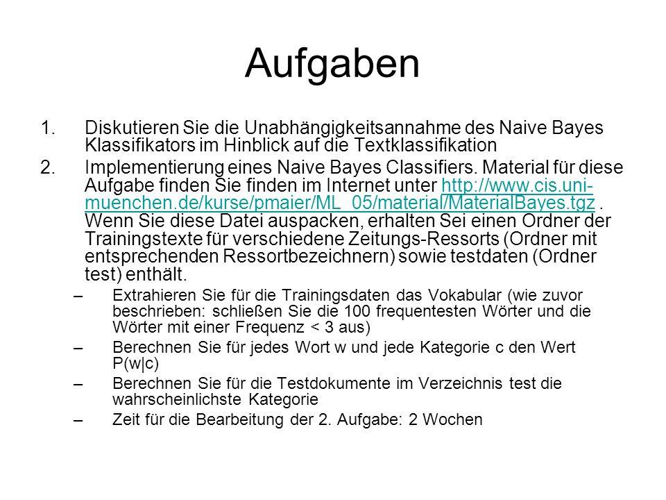 Aufgaben 1.Diskutieren Sie die Unabhängigkeitsannahme des Naive Bayes Klassifikators im Hinblick auf die Textklassifikation 2.Implementierung eines Na