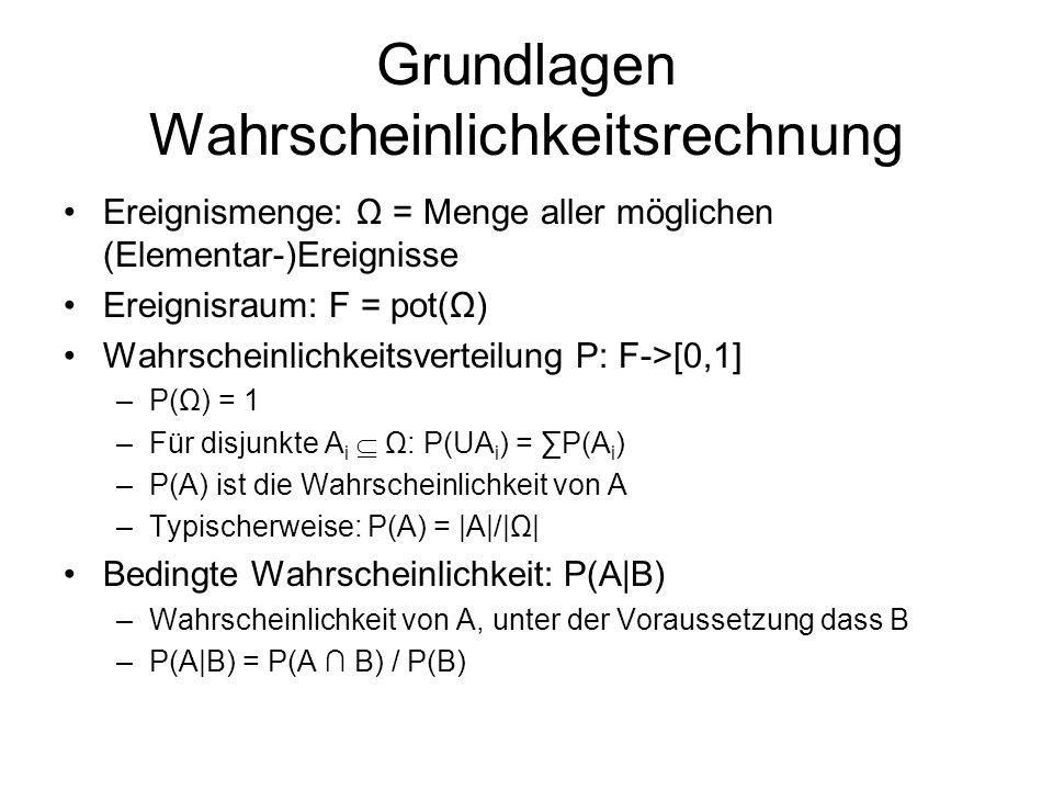 Grundlagen Wahrscheinlichkeitsrechnung Ereignismenge: Ω = Menge aller möglichen (Elementar-)Ereignisse Ereignisraum: F = pot(Ω) Wahrscheinlichkeitsverteilung P: F->[0,1] –P(Ω) = 1 –Für disjunkte A i Ω: P(UA i ) = P(A i ) –P(A) ist die Wahrscheinlichkeit von A –Typischerweise: P(A) = |A|/|Ω| Bedingte Wahrscheinlichkeit: P(A|B) –Wahrscheinlichkeit von A, unter der Voraussetzung dass B –P(A|B) = P(A B) / P(B)