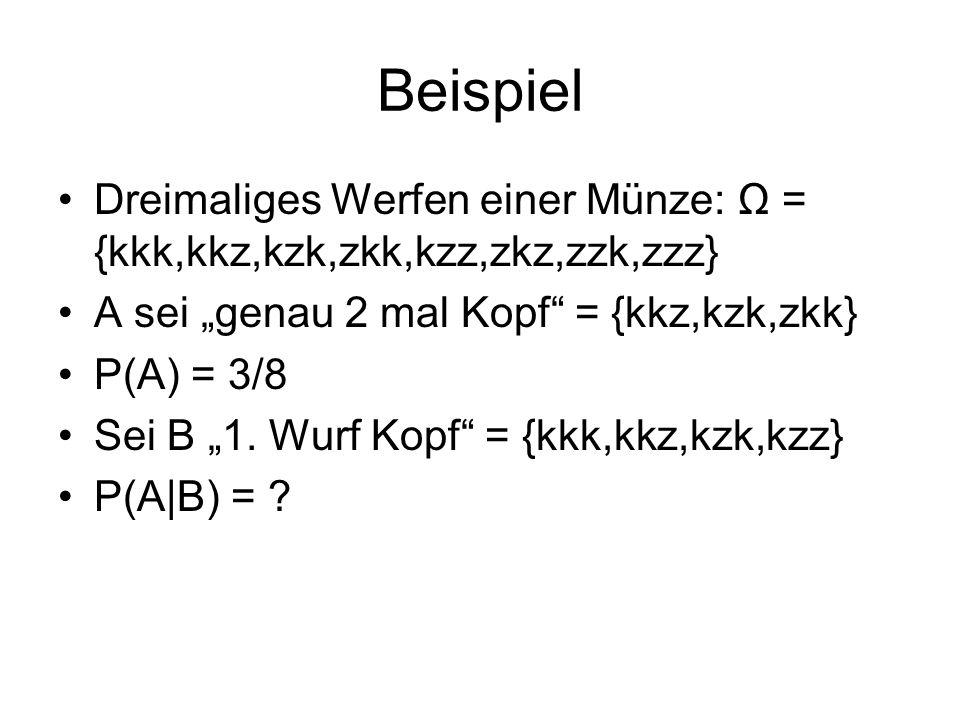Beispiel Dreimaliges Werfen einer Münze: Ω = {kkk,kkz,kzk,zkk,kzz,zkz,zzk,zzz} A sei genau 2 mal Kopf = {kkz,kzk,zkk} P(A) = 3/8 Sei B 1. Wurf Kopf =