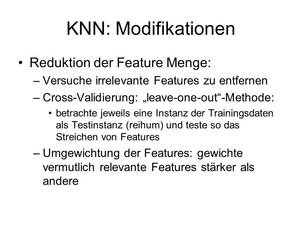 KNN: Modifikationen Reduktion der Feature Menge: –Versuche irrelevante Features zu entfernen –Cross-Validierung: leave-one-out-Methode: betrachte jewe