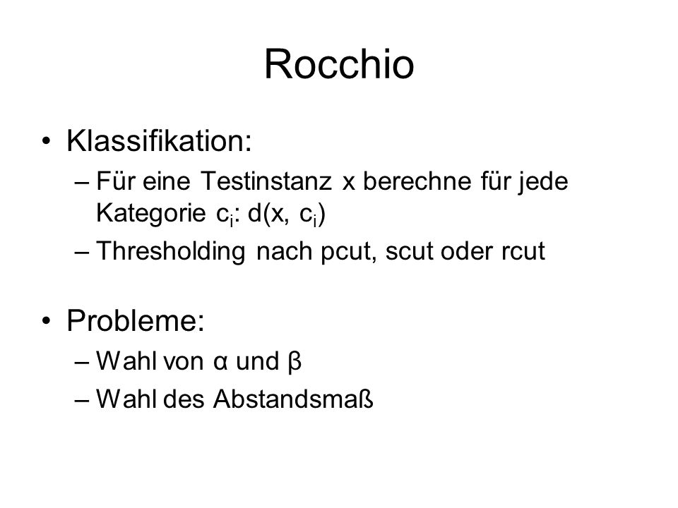 Rocchio Klassifikation: –Für eine Testinstanz x berechne für jede Kategorie c i : d(x, c i ) –Thresholding nach pcut, scut oder rcut Probleme: –Wahl v