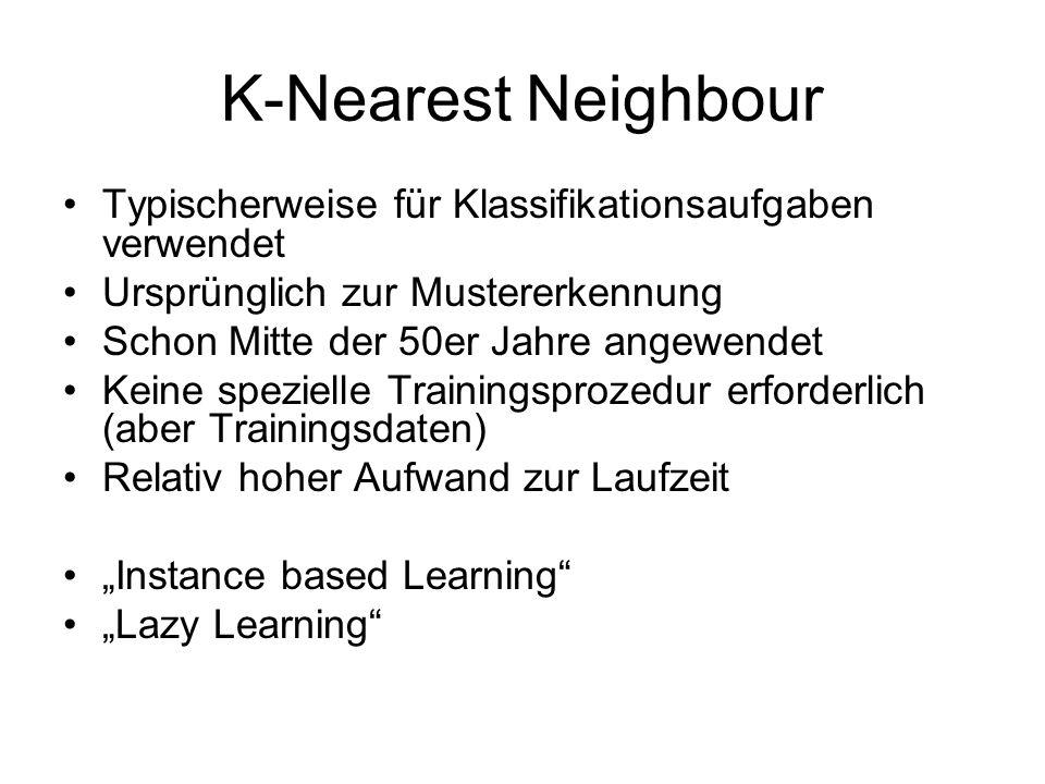 K-Nearest Neighbour Typischerweise für Klassifikationsaufgaben verwendet Ursprünglich zur Mustererkennung Schon Mitte der 50er Jahre angewendet Keine