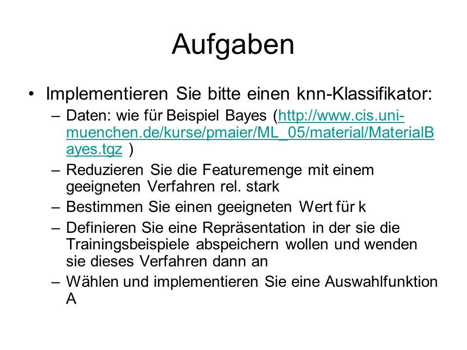 Aufgaben Implementieren Sie bitte einen knn-Klassifikator: –Daten: wie für Beispiel Bayes (http://www.cis.uni- muenchen.de/kurse/pmaier/ML_05/material