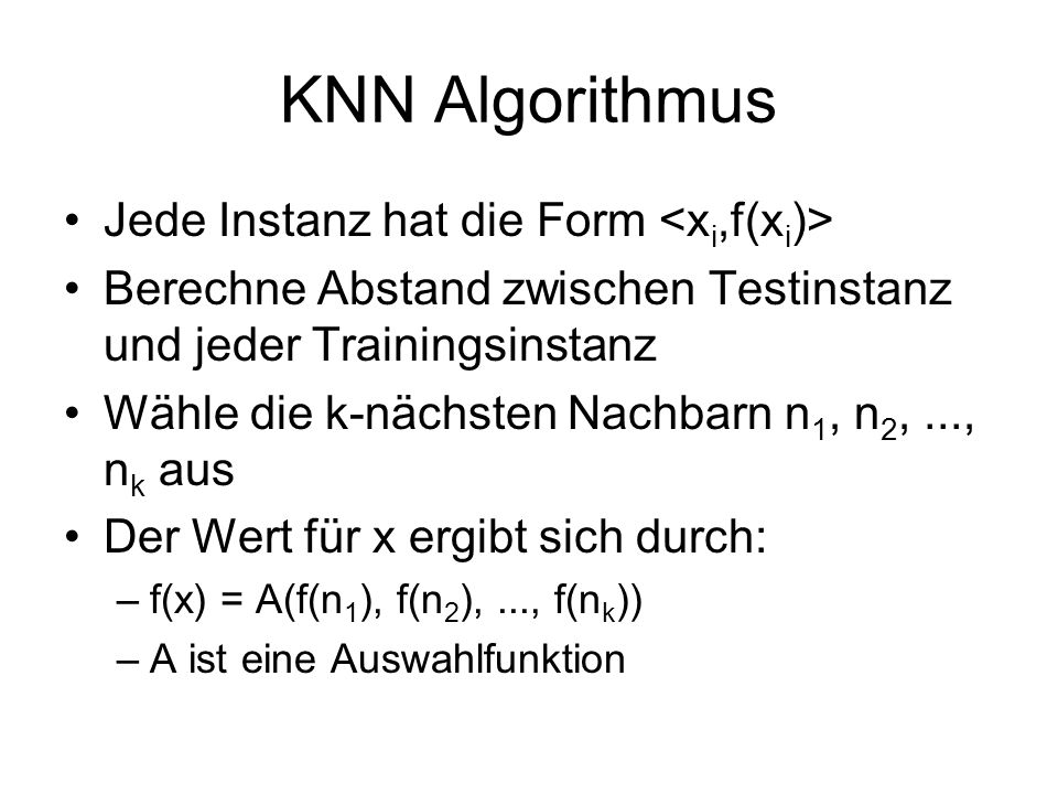 KNN Algorithmus Jede Instanz hat die Form Berechne Abstand zwischen Testinstanz und jeder Trainingsinstanz Wähle die k-nächsten Nachbarn n 1, n 2,...,