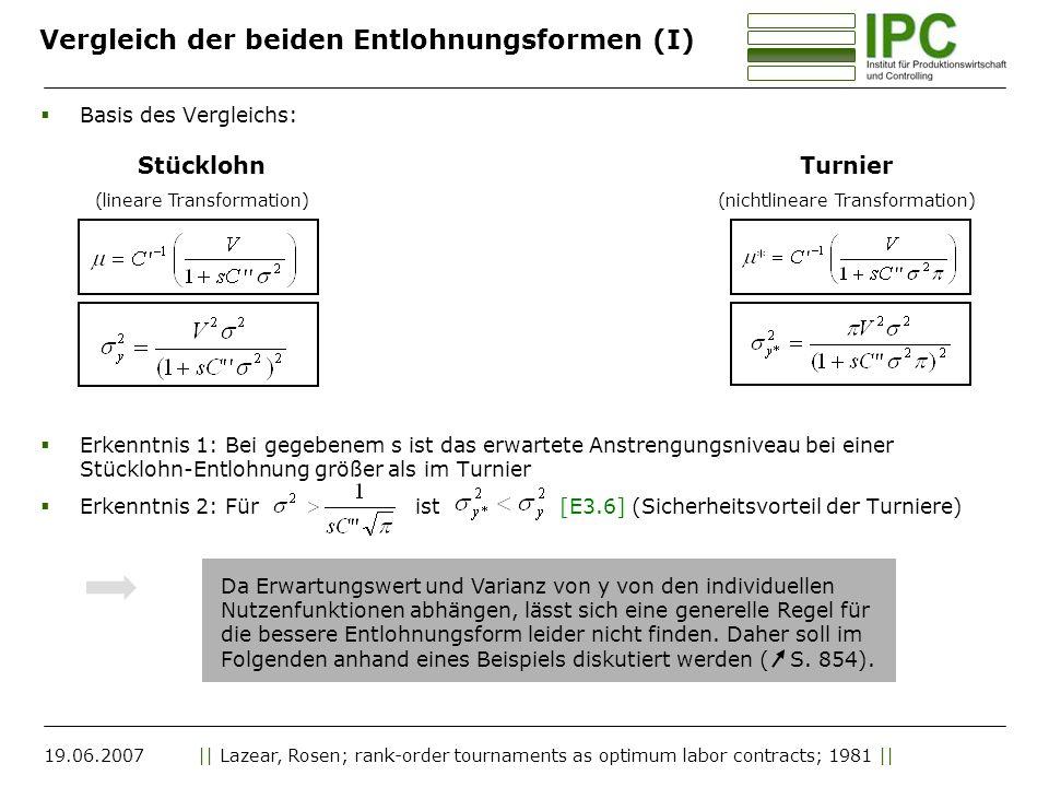 19.06.2007|| Lazear, Rosen; rank-order tournaments as optimum labor contracts; 1981 || Vergleich der beiden Entlohnungsformen (I) Basis des Vergleichs: Erkenntnis 1: Bei gegebenem s ist das erwartete Anstrengungsniveau bei einer Stücklohn-Entlohnung größer als im Turnier Erkenntnis 2: Für ist [E3.6] (Sicherheitsvorteil der Turniere) Stücklohn (lineare Transformation) Turnier (nichtlineare Transformation) Da Erwartungswert und Varianz von y von den individuellen Nutzenfunktionen abhängen, lässt sich eine generelle Regel für die bessere Entlohnungsform leider nicht finden.