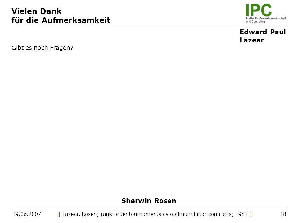 19.06.2007|| Lazear, Rosen; rank-order tournaments as optimum labor contracts; 1981 || Gibt es noch Fragen? 18 Vielen Dank für die Aufmerksamkeit Edwa