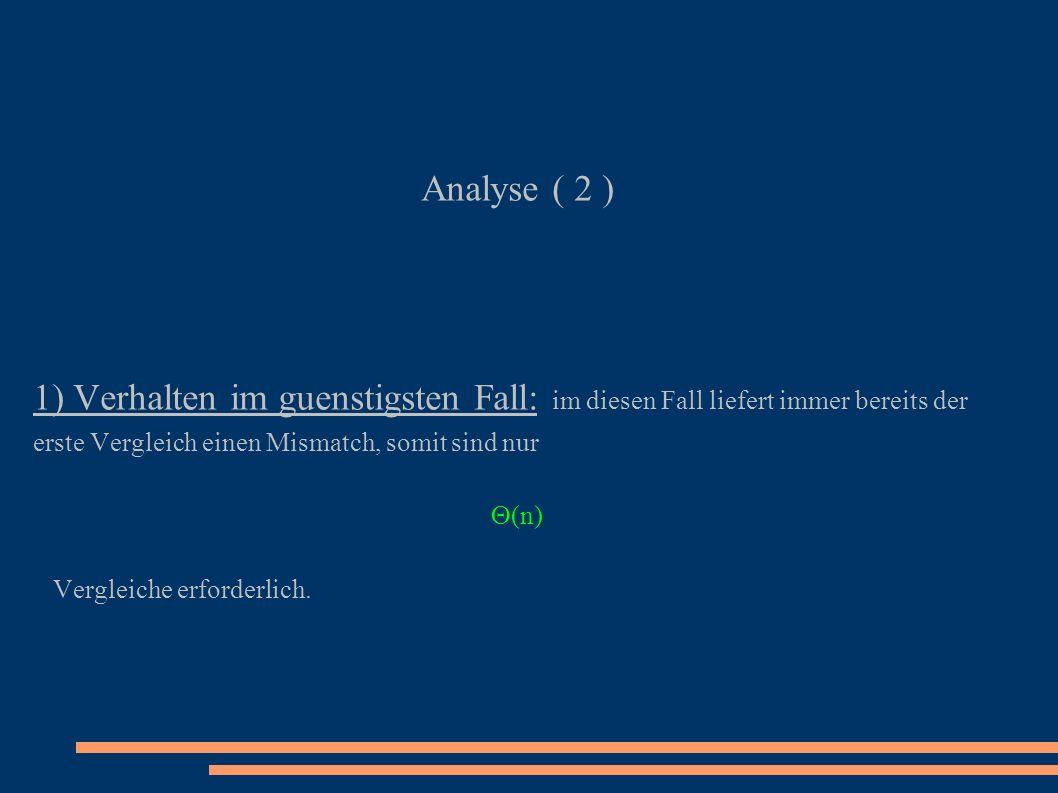 Analyse ( 2 ) 1) Verhalten im guenstigsten Fall: im diesen Fall liefert immer bereits der erste Vergleich einen Mismatch, somit sind nur (n) Vergleich