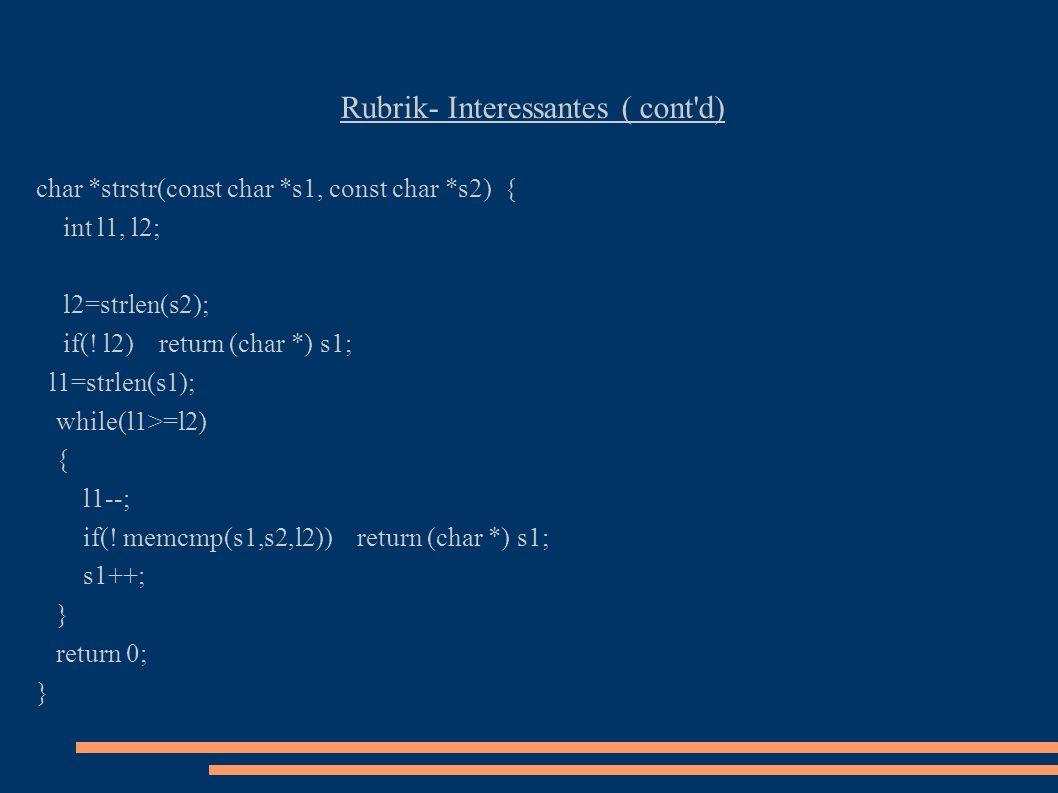 Rubrik- Interessantes ( cont'd) char *strstr(const char *s1, const char *s2) { int l1, l2; l2=strlen(s2); if(! l2) return (char *) s1; l1=strlen(s1);