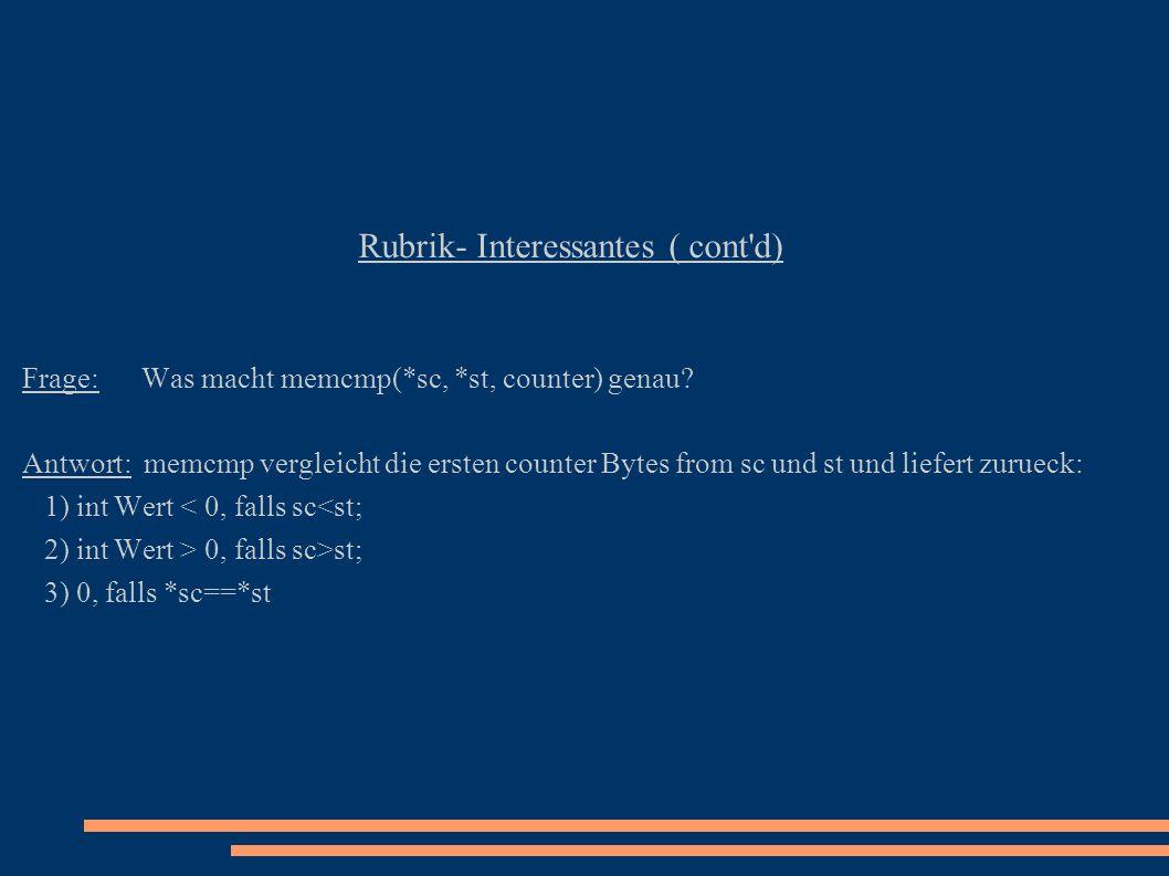 Rubrik- Interessantes ( cont'd) Frage: Was macht memcmp(*sc, *st, counter) genau? Antwort: memcmp vergleicht die ersten counter Bytes from sc und st u