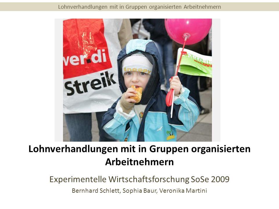 Lohnverhandlungen mit in Gruppen organisierten Arbeitnehmern Experimentelle Wirtschaftsforschung SoSe 2009 Bernhard Schlett, Sophia Baur, Veronika Martini