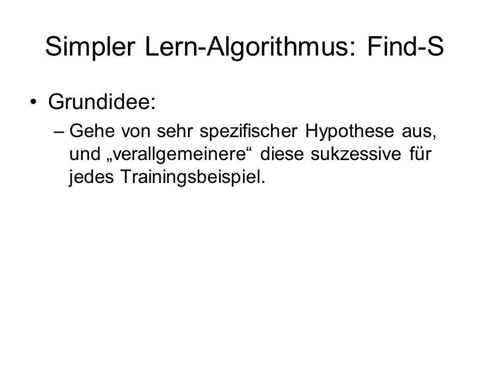 Simpler Lern-Algorithmus: Find-S Grundidee: –Gehe von sehr spezifischer Hypothese aus, und verallgemeinere diese sukzessive für jedes Trainingsbeispie