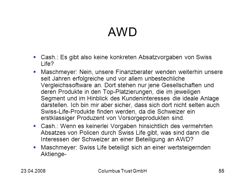 5523.04.2008Columbus Trust GmbH55 AWD Cash.: Es gibt also keine konkreten Absatzvorgaben von Swiss Life? Maschmeyer: Nein, unsere Finanzberater wenden