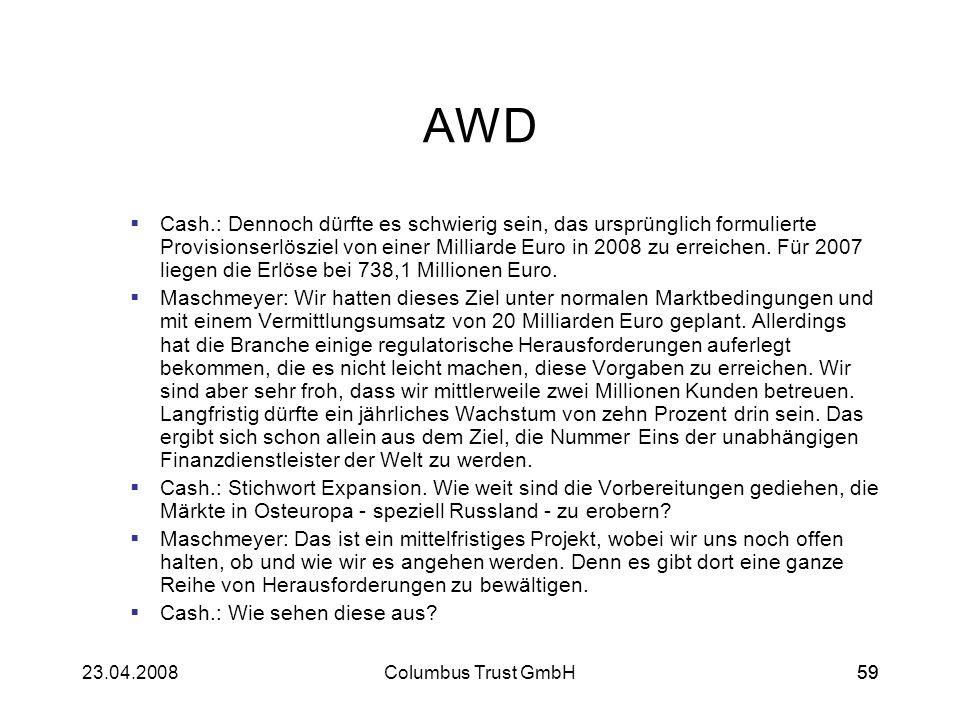 5923.04.2008Columbus Trust GmbH59 AWD Cash.: Dennoch dürfte es schwierig sein, das ursprünglich formulierte Provisionserlösziel von einer Milliarde Eu