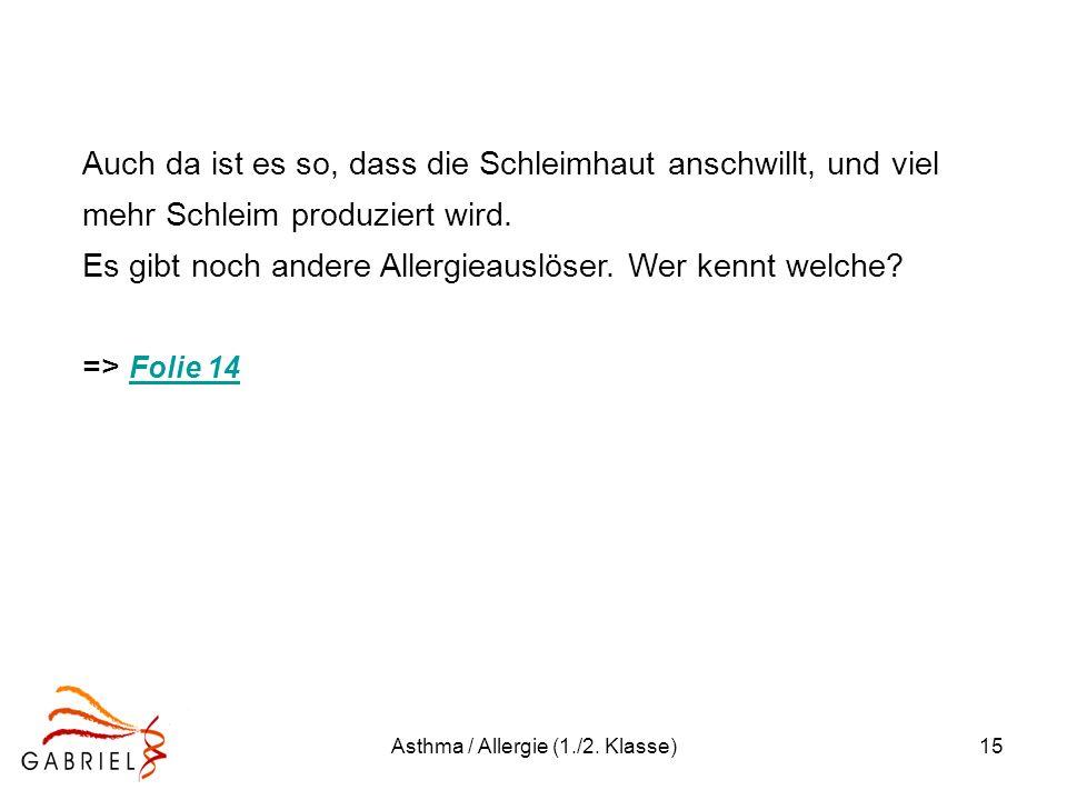 Asthma / Allergie (1./2. Klasse)15 Auch da ist es so, dass die Schleimhaut anschwillt, und viel mehr Schleim produziert wird. Es gibt noch andere Alle