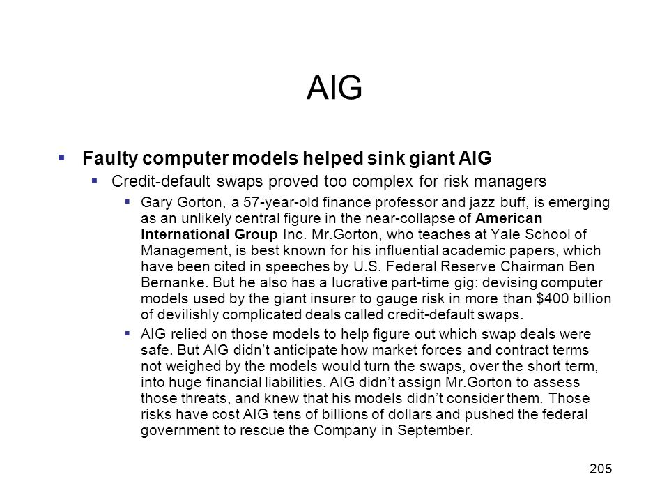 205 AIG Faulty computer models helped sink giant AIG Credit-default swaps proved too complex for risk managers Gary Gorton, a 57-year-old finance prof