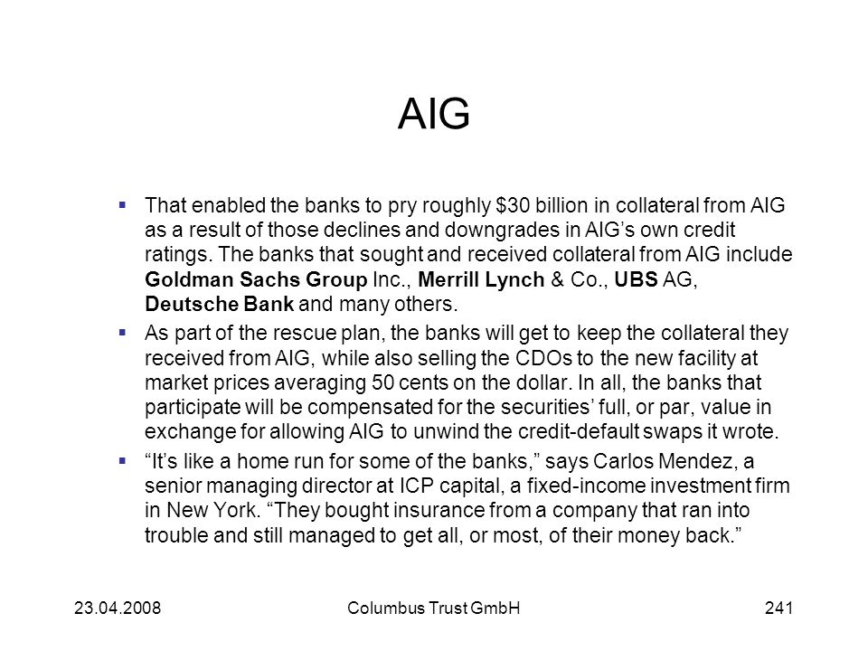 AIG That enabled the banks to pry roughly $30 billion in collateral from AIG as a result of those declines and downgrades in AIGs own credit ratings.