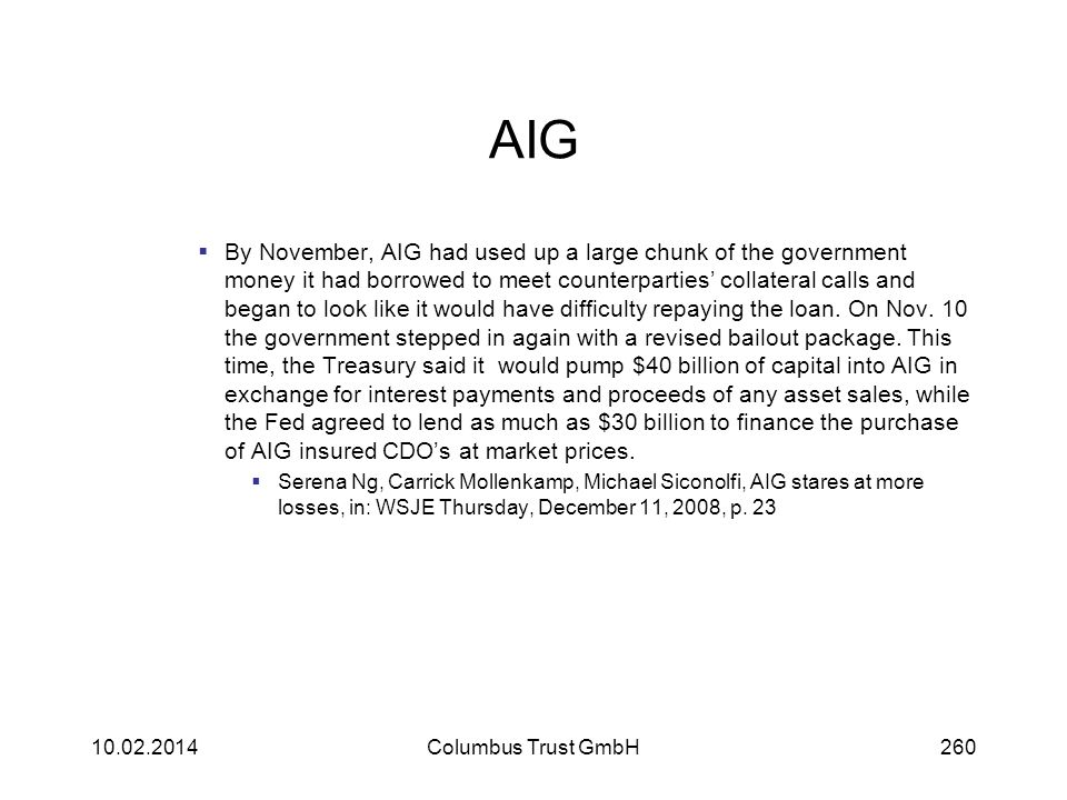 AIG By November, AIG had used up a large chunk of the government money it had borrowed to meet counterparties collateral calls and began to look like