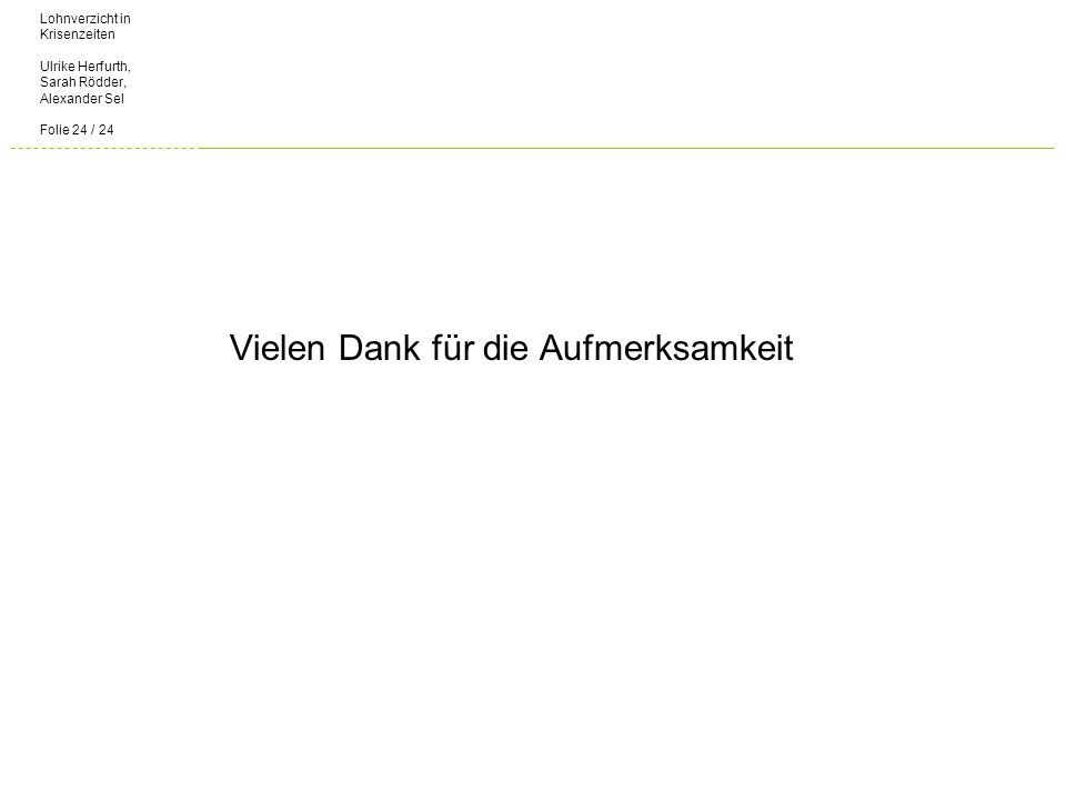Lohnverzicht in Krisenzeiten Ulrike Herfurth, Sarah Rödder, Alexander Sel Folie 24 / 24 Vielen Dank für die Aufmerksamkeit
