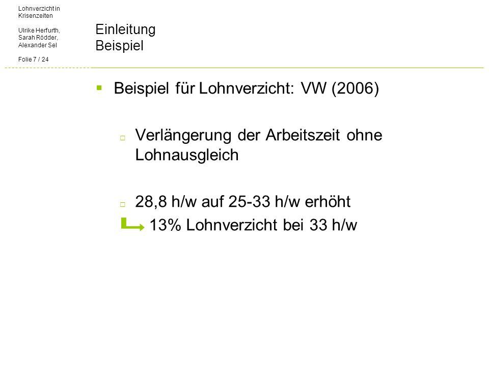 Lohnverzicht in Krisenzeiten Ulrike Herfurth, Sarah Rödder, Alexander Sel Folie 7 / 24 Einleitung Beispiel Beispiel für Lohnverzicht: VW (2006) Verlängerung der Arbeitszeit ohne Lohnausgleich 28,8 h/w auf 25-33 h/w erhöht 13% Lohnverzicht bei 33 h/w