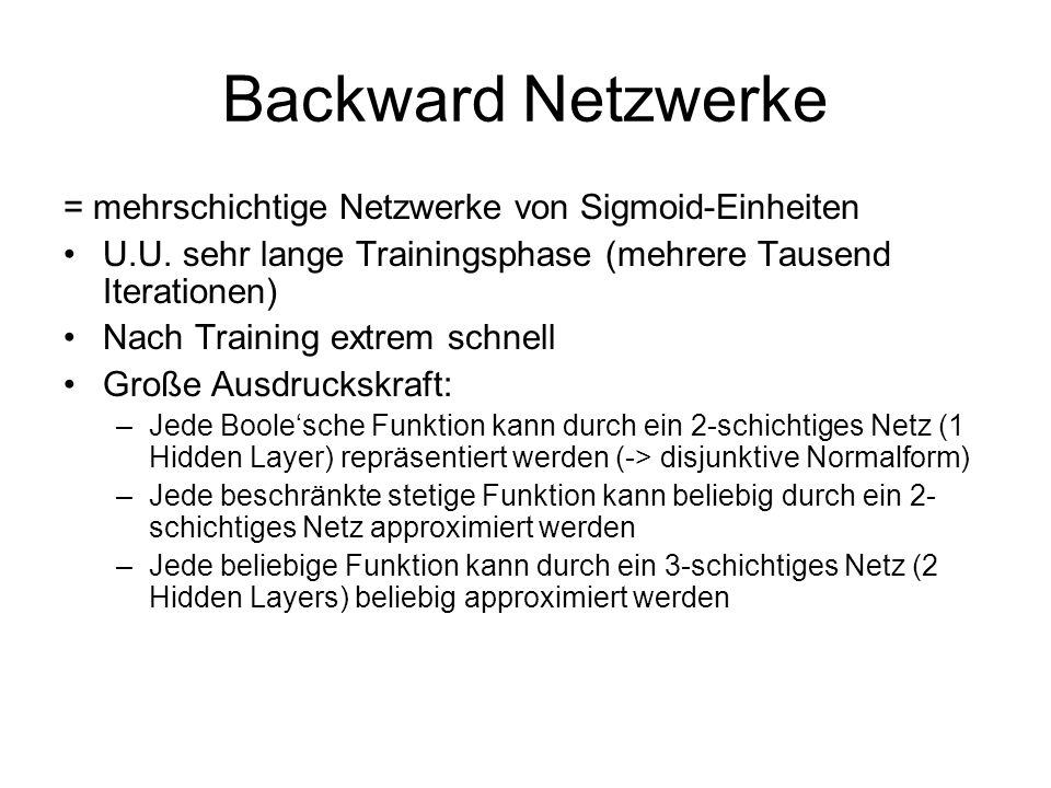 Backward Netzwerke = mehrschichtige Netzwerke von Sigmoid-Einheiten U.U. sehr lange Trainingsphase (mehrere Tausend Iterationen) Nach Training extrem