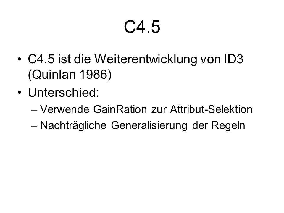 C4.5 C4.5 ist die Weiterentwicklung von ID3 (Quinlan 1986) Unterschied: –Verwende GainRation zur Attribut-Selektion –Nachträgliche Generalisierung der Regeln