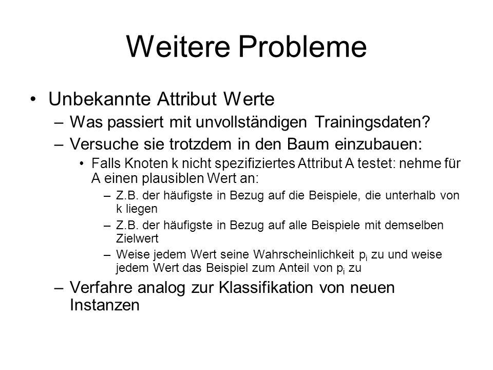 Weitere Probleme Unbekannte Attribut Werte –Was passiert mit unvollständigen Trainingsdaten.