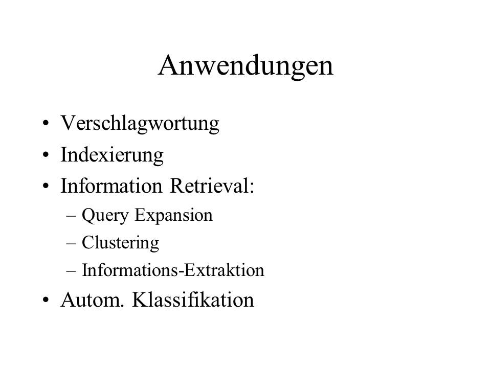 Anwendungen Verschlagwortung Indexierung Information Retrieval: –Query Expansion –Clustering –Informations-Extraktion Autom.