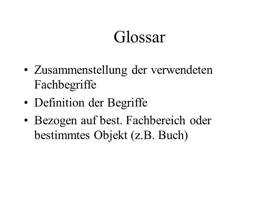 Glossar Zusammenstellung der verwendeten Fachbegriffe Definition der Begriffe Bezogen auf best. Fachbereich oder bestimmtes Objekt (z.B. Buch)