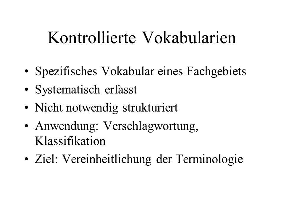 Kontrollierte Vokabularien Spezifisches Vokabular eines Fachgebiets Systematisch erfasst Nicht notwendig strukturiert Anwendung: Verschlagwortung, Klassifikation Ziel: Vereinheitlichung der Terminologie