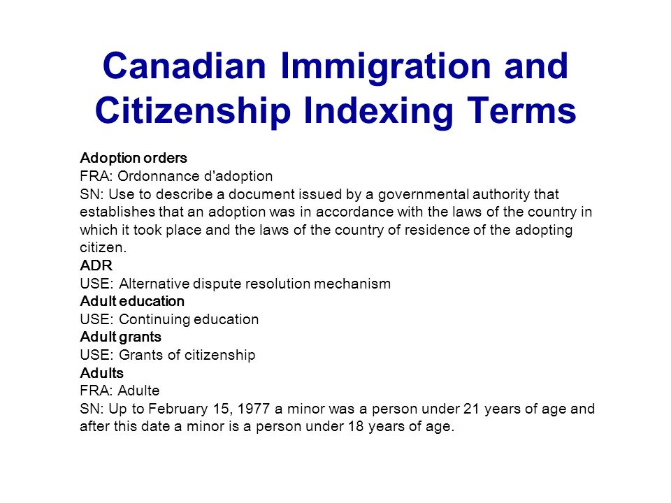 Canadian Immigration and Citizenship Indexing Terms Adoption orders FRA: Ordonnance d adoption SN: Use to describe a document issued by a governmental authority that establishes that an adoption was in accordance with the laws of the country in which it took place and the laws of the country of residence of the adopting citizen.