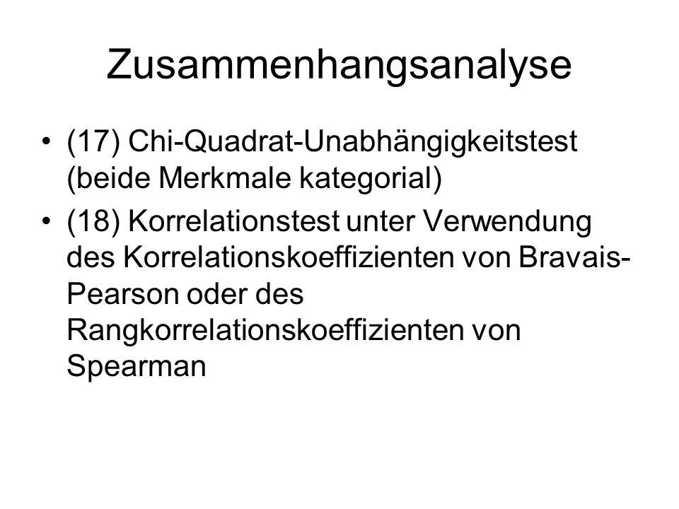 Zusammenhangsanalyse (17) Chi-Quadrat-Unabhängigkeitstest (beide Merkmale kategorial) (18) Korrelationstest unter Verwendung des Korrelationskoeffizienten von Bravais- Pearson oder des Rangkorrelationskoeffizienten von Spearman