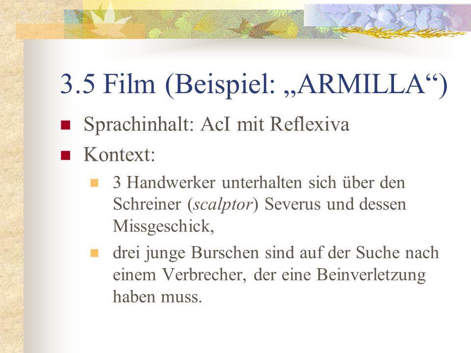 3.5 Film (Beispiel: ARMILLA) Sprachinhalt: AcI mit Reflexiva Kontext: 3 Handwerker unterhalten sich über den Schreiner (scalptor) Severus und dessen Missgeschick, drei junge Burschen sind auf der Suche nach einem Verbrecher, der eine Beinverletzung haben muss.