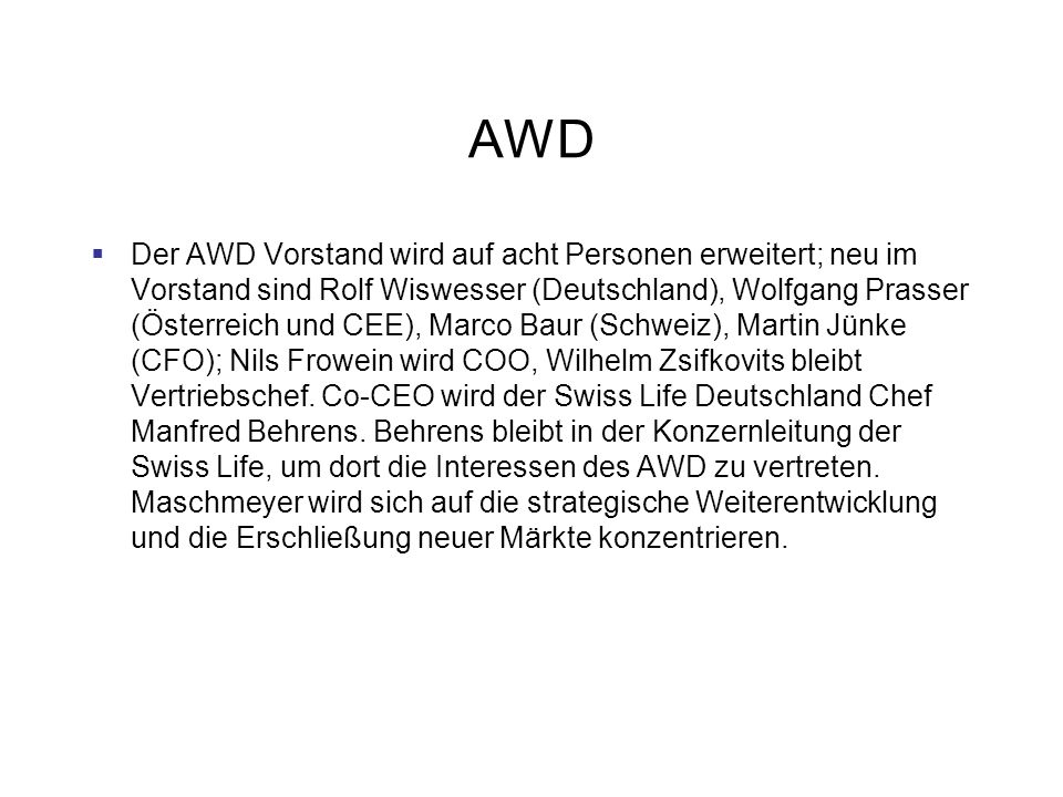 AWD Der AWD Vorstand wird auf acht Personen erweitert; neu im Vorstand sind Rolf Wiswesser (Deutschland), Wolfgang Prasser (Österreich und CEE), Marco Baur (Schweiz), Martin Jünke (CFO); Nils Frowein wird COO, Wilhelm Zsifkovits bleibt Vertriebschef.