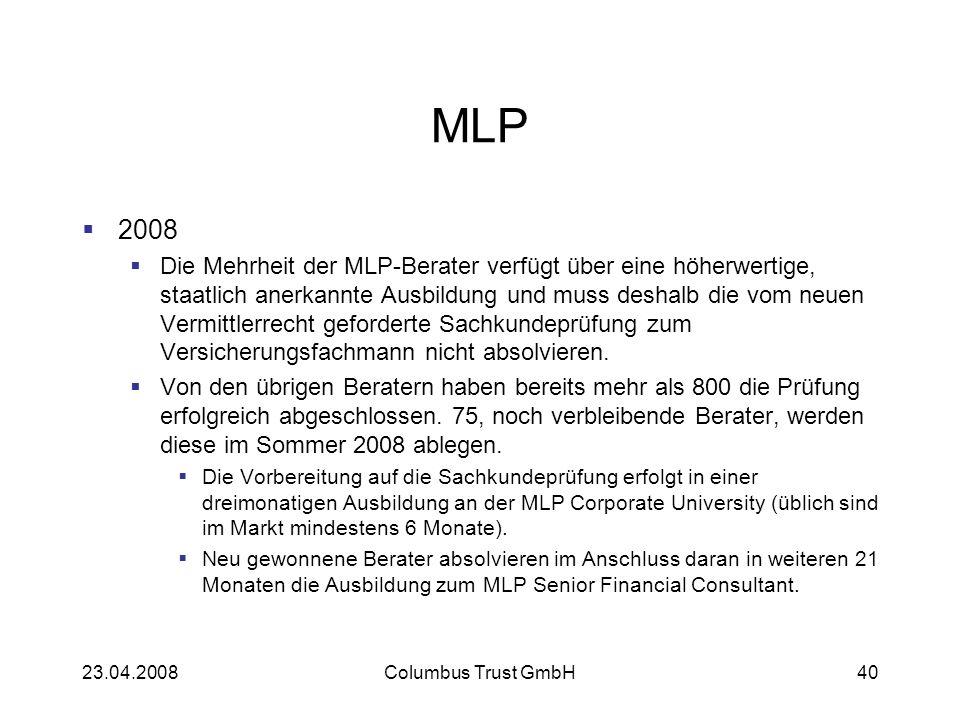 23.04.2008Columbus Trust GmbH40 MLP 2008 Die Mehrheit der MLP-Berater verfügt über eine höherwertige, staatlich anerkannte Ausbildung und muss deshalb die vom neuen Vermittlerrecht geforderte Sachkundeprüfung zum Versicherungsfachmann nicht absolvieren.
