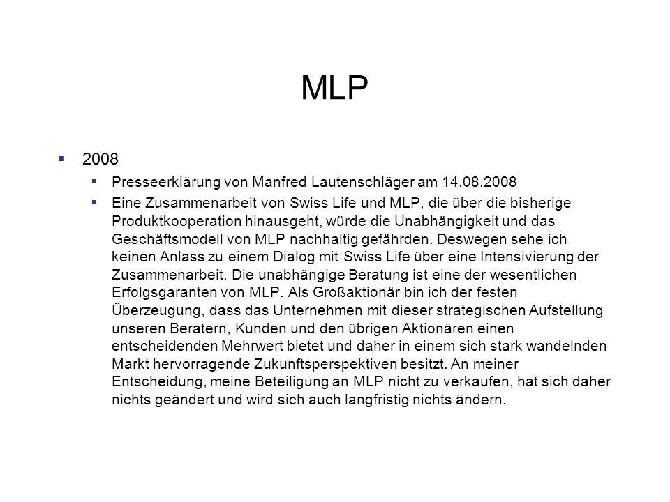 MLP 2008 Presseerklärung von Manfred Lautenschläger am 14.08.2008 Eine Zusammenarbeit von Swiss Life und MLP, die über die bisherige Produktkooperation hinausgeht, würde die Unabhängigkeit und das Geschäftsmodell von MLP nachhaltig gefährden.